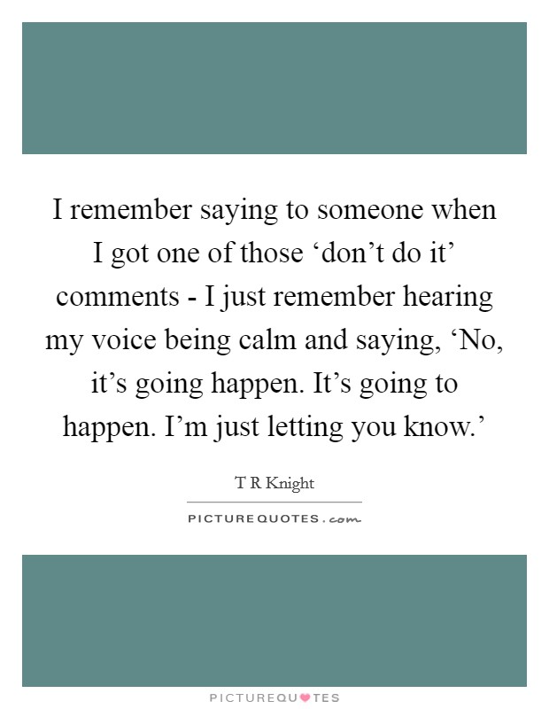I remember saying to someone when I got one of those 'don't do it' comments - I just remember hearing my voice being calm and saying, 'No, it's going happen. It's going to happen. I'm just letting you know.' Picture Quote #1