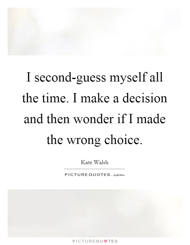 I second-guess myself all the time. I make a decision and then wonder if I made the wrong choice Picture Quote #1