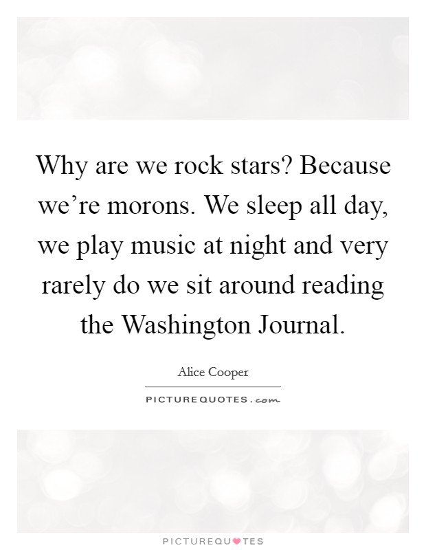 Why are we rock stars? Because we're morons. We sleep all day, we play music at night and very rarely do we sit around reading the Washington Journal Picture Quote #1