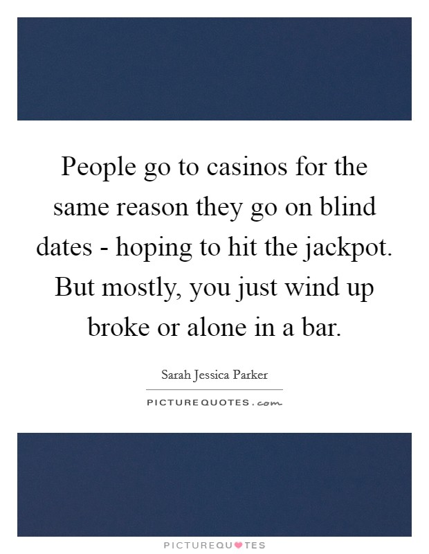 People go to casinos for the same reason they go on blind dates - hoping to hit the jackpot. But mostly, you just wind up broke or alone in a bar Picture Quote #1