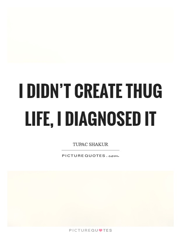I didn't create thug life, I diagnosed it Picture Quote #1