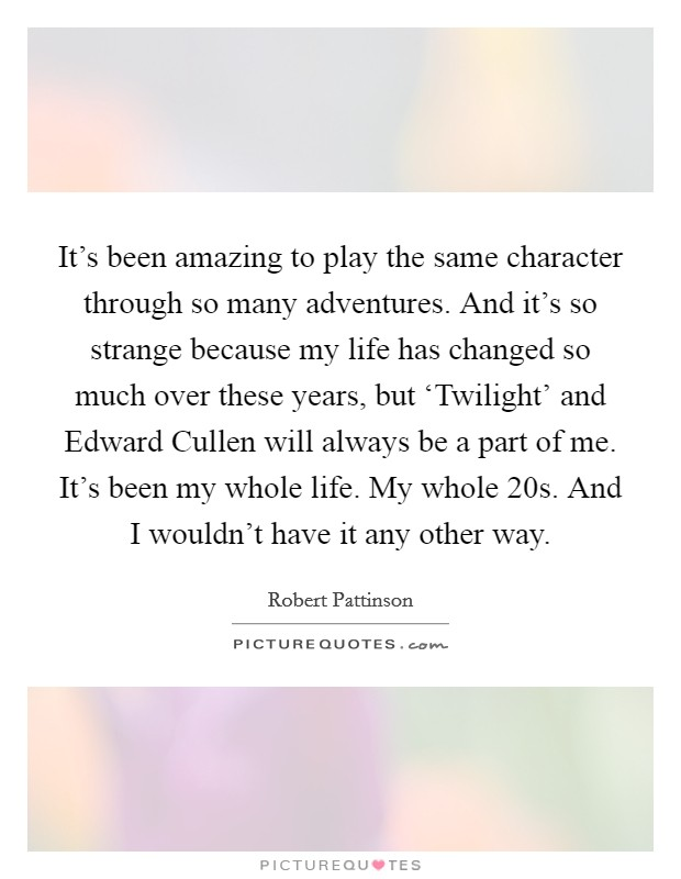 It's been amazing to play the same character through so many adventures. And it's so strange because my life has changed so much over these years, but 'Twilight' and Edward Cullen will always be a part of me. It's been my whole life. My whole 20s. And I wouldn't have it any other way Picture Quote #1