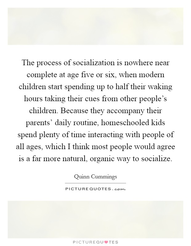 The process of socialization is nowhere near complete at age five or six, when modern children start spending up to half their waking hours taking their cues from other people's children. Because they accompany their parents' daily routine, homeschooled kids spend plenty of time interacting with people of all ages, which I think most people would agree is a far more natural, organic way to socialize Picture Quote #1