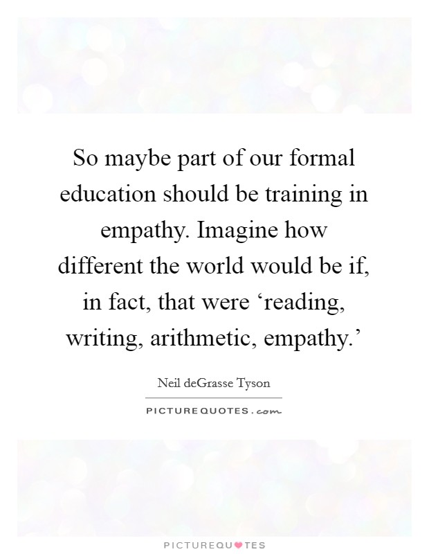 So maybe part of our formal education should be training in empathy. Imagine how different the world would be if, in fact, that were 'reading, writing, arithmetic, empathy.' Picture Quote #1
