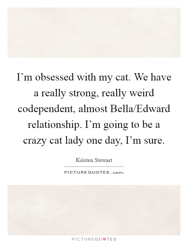 I'm obsessed with my cat. We have a really strong, really weird codependent, almost Bella/Edward relationship. I'm going to be a crazy cat lady one day, I'm sure Picture Quote #1