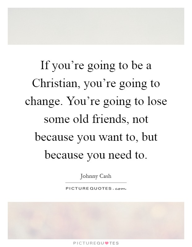 If you're going to be a Christian, you're going to change. You're going to lose some old friends, not because you want to, but because you need to Picture Quote #1