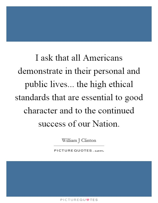 I ask that all Americans demonstrate in their personal and public lives... the high ethical standards that are essential to good character and to the continued success of our Nation Picture Quote #1