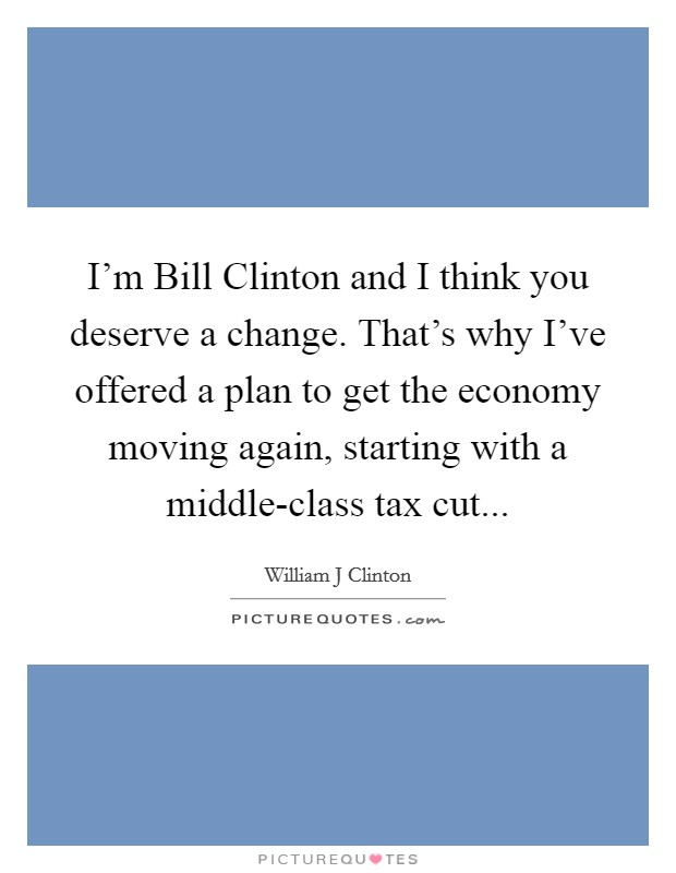 I'm Bill Clinton and I think you deserve a change. That's why I've offered a plan to get the economy moving again, starting with a middle-class tax cut Picture Quote #1