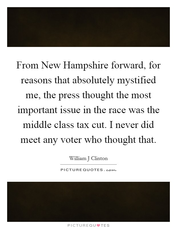 From New Hampshire forward, for reasons that absolutely mystified me, the press thought the most important issue in the race was the middle class tax cut. I never did meet any voter who thought that Picture Quote #1