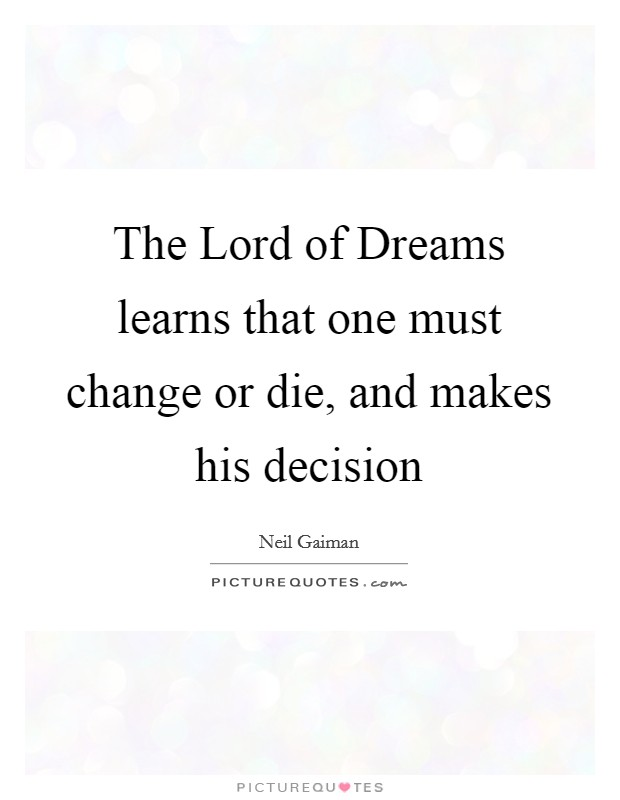 The Lord of Dreams learns that one must change or die, and makes his decision Picture Quote #1
