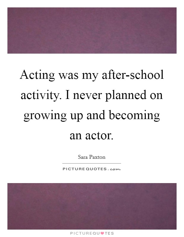 Acting was my after-school activity. I never planned on growing up and becoming an actor Picture Quote #1