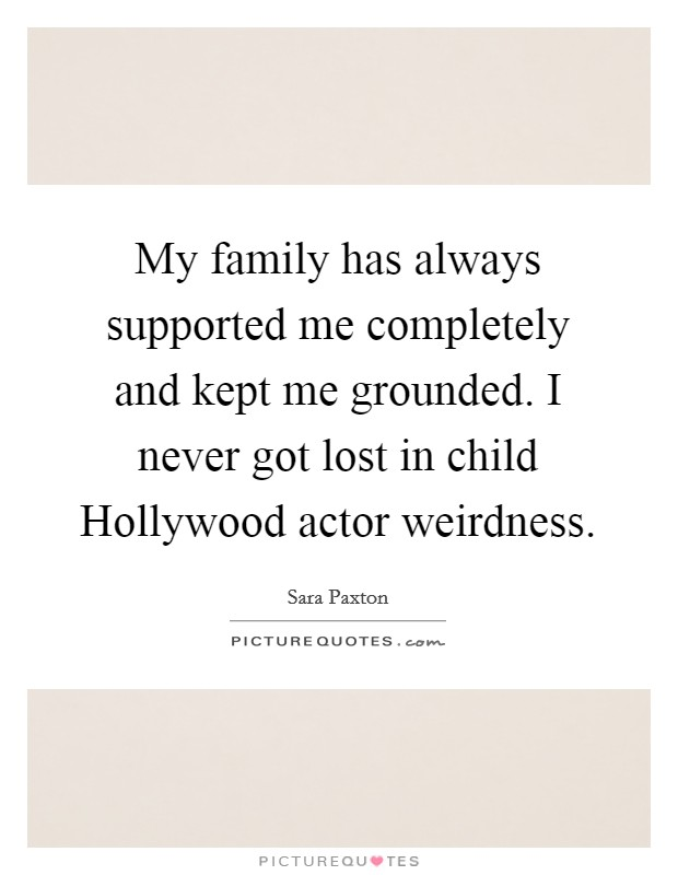 My family has always supported me completely and kept me grounded. I never got lost in child Hollywood actor weirdness Picture Quote #1