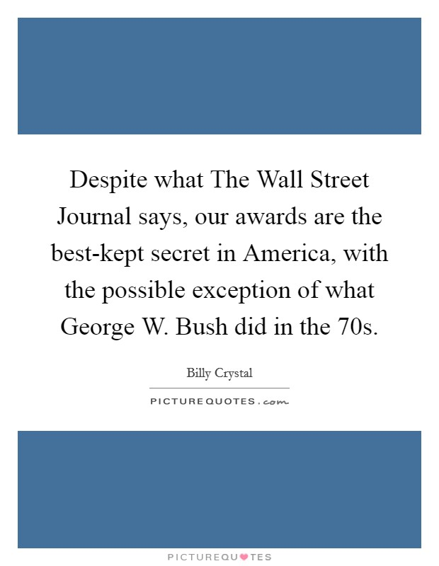 Despite what The Wall Street Journal says, our awards are the best-kept secret in America, with the possible exception of what George W. Bush did in the  70s Picture Quote #1