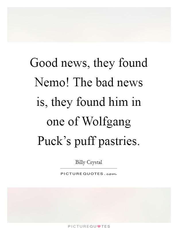 Good news, they found Nemo! The bad news is, they found him in one of Wolfgang Puck's puff pastries Picture Quote #1