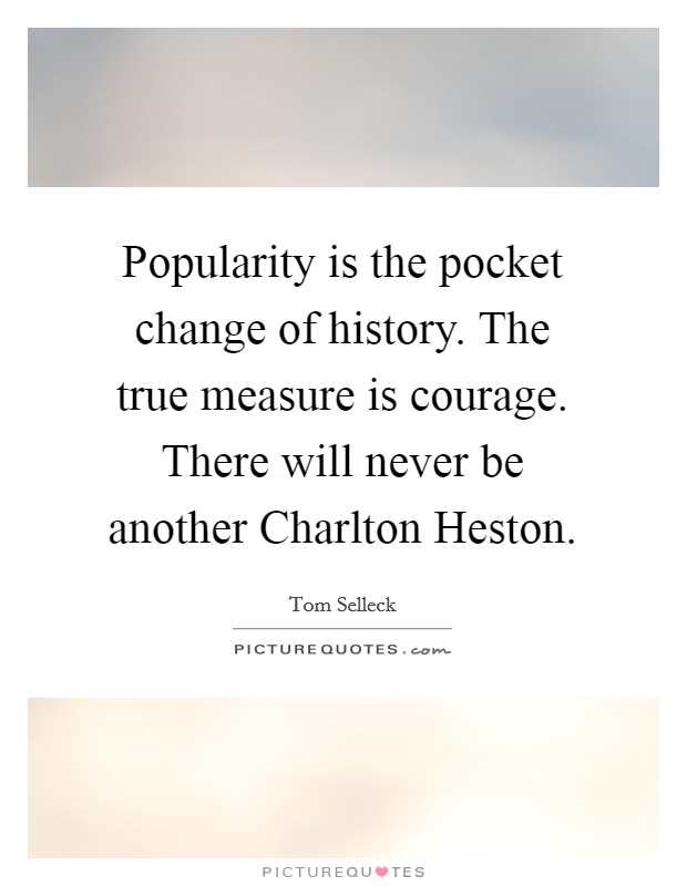 Popularity is the pocket change of history. The true measure is courage. There will never be another Charlton Heston Picture Quote #1