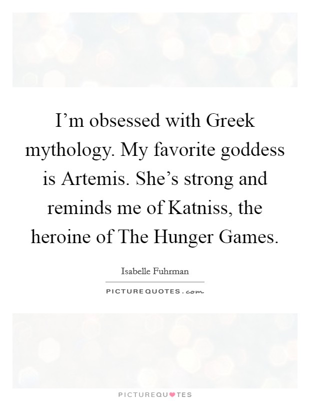 I'm obsessed with Greek mythology. My favorite goddess is Artemis. She's strong and reminds me of Katniss, the heroine of The Hunger Games Picture Quote #1