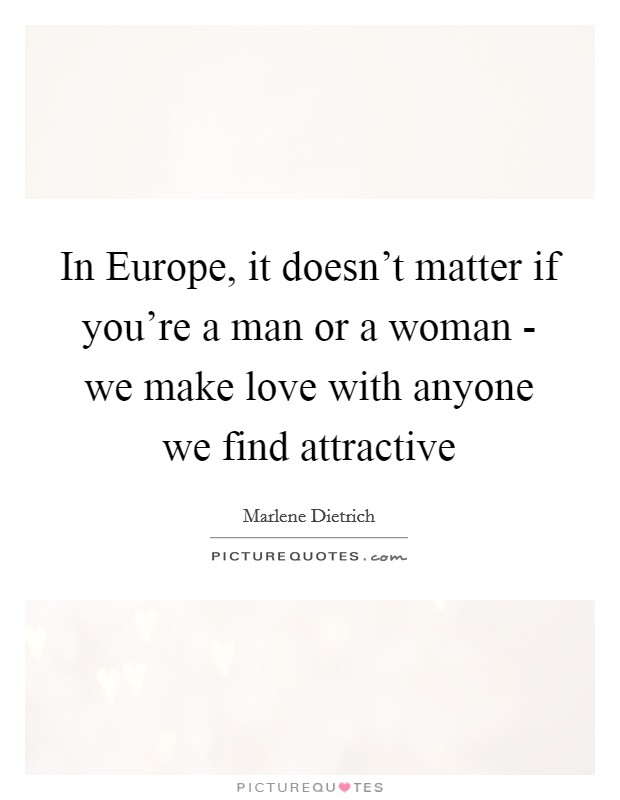In Europe, it doesn't matter if you're a man or a woman - we make love with anyone we find attractive Picture Quote #1