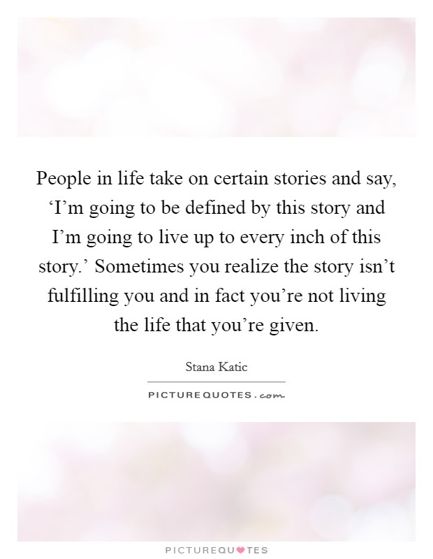 People in life take on certain stories and say, 'I'm going to be defined by this story and I'm going to live up to every inch of this story.' Sometimes you realize the story isn't fulfilling you and in fact you're not living the life that you're given Picture Quote #1