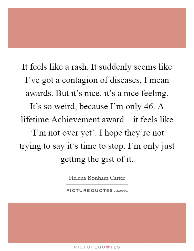 It feels like a rash. It suddenly seems like I've got a contagion of diseases, I mean awards. But it's nice, it's a nice feeling. It's so weird, because I'm only 46. A lifetime Achievement award... it feels like 'I'm not over yet'. I hope they're not trying to say it's time to stop. I'm only just getting the gist of it Picture Quote #1