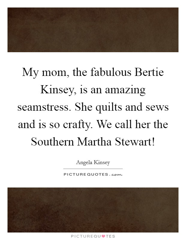 My mom, the fabulous Bertie Kinsey, is an amazing seamstress. She quilts and sews and is so crafty. We call her the Southern Martha Stewart! Picture Quote #1