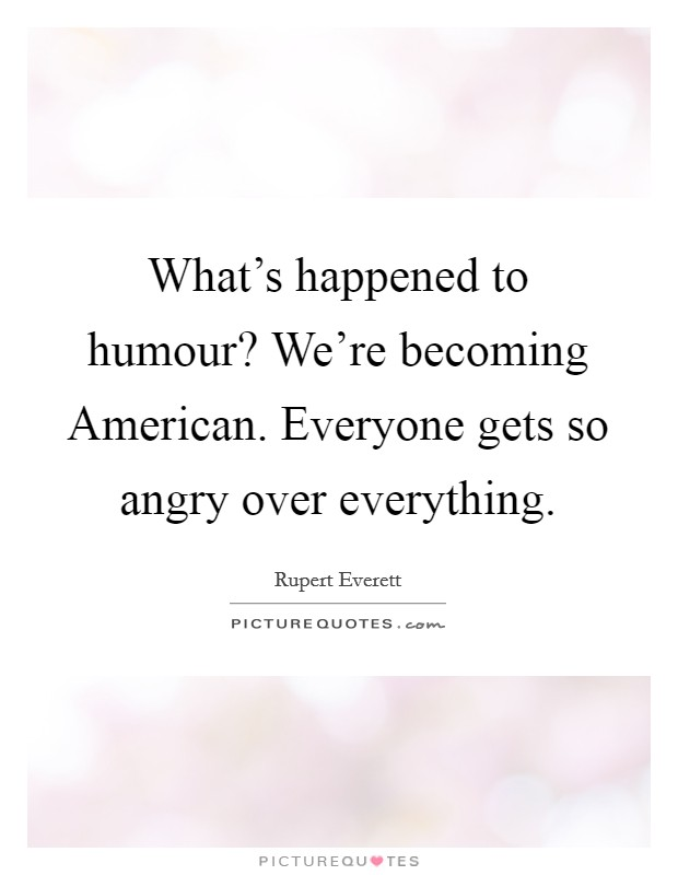 What's happened to humour? We're becoming American. Everyone gets so angry over everything Picture Quote #1