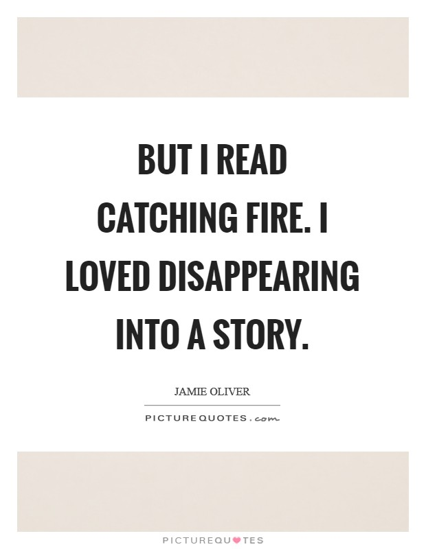 But I read Catching Fire. I loved disappearing into a story Picture Quote #1