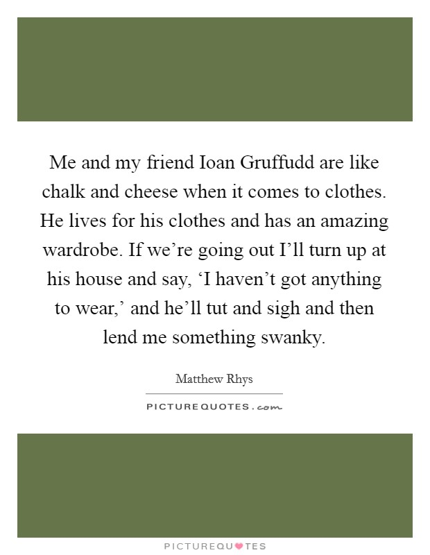 Me and my friend Ioan Gruffudd are like chalk and cheese when it comes to clothes. He lives for his clothes and has an amazing wardrobe. If we're going out I'll turn up at his house and say, 'I haven't got anything to wear,' and he'll tut and sigh and then lend me something swanky Picture Quote #1