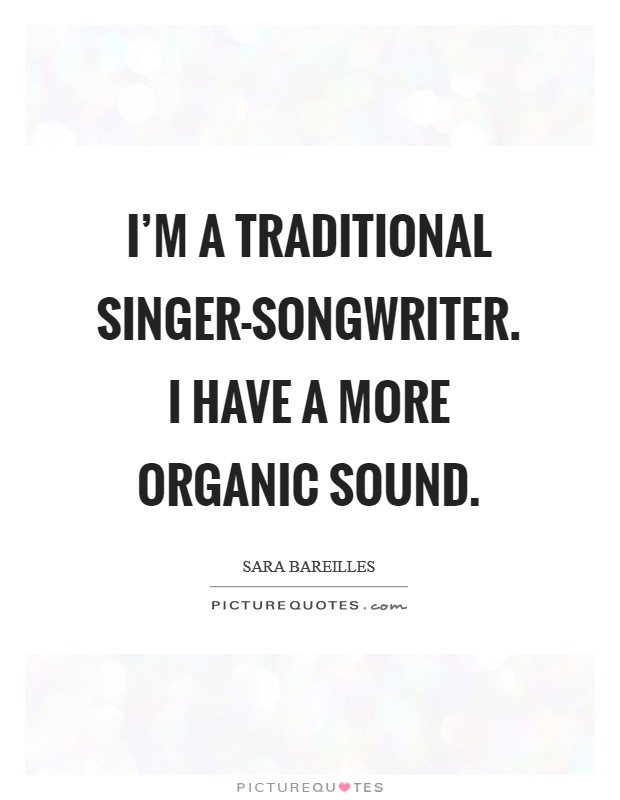 I'm a traditional singer-songwriter. I have a more organic sound Picture Quote #1