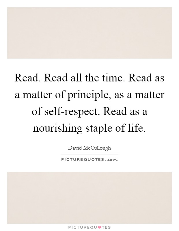 Read. Read all the time. Read as a matter of principle, as a matter of self-respect. Read as a nourishing staple of life Picture Quote #1
