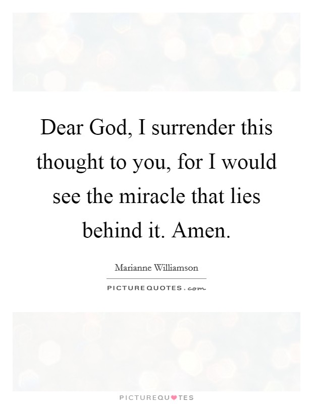 Dear God, I surrender this thought to you, for I would see the miracle that lies behind it. Amen Picture Quote #1