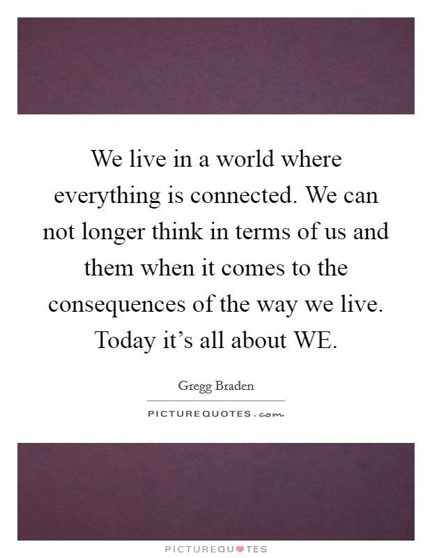 We live in a world where everything is connected. We can not longer think in terms of us and them when it comes to the consequences of the way we live. Today it's all about WE Picture Quote #1