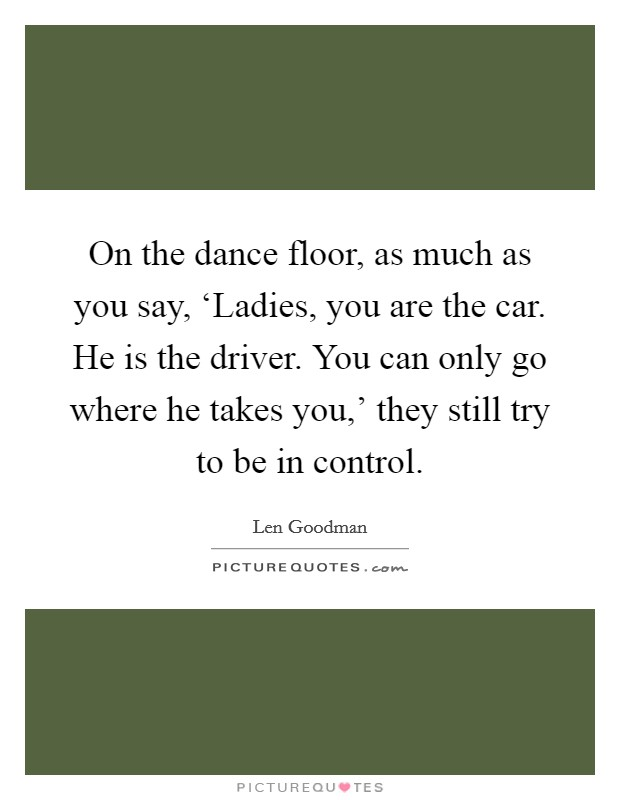On the dance floor, as much as you say, 'Ladies, you are the car. He is the driver. You can only go where he takes you,' they still try to be in control Picture Quote #1