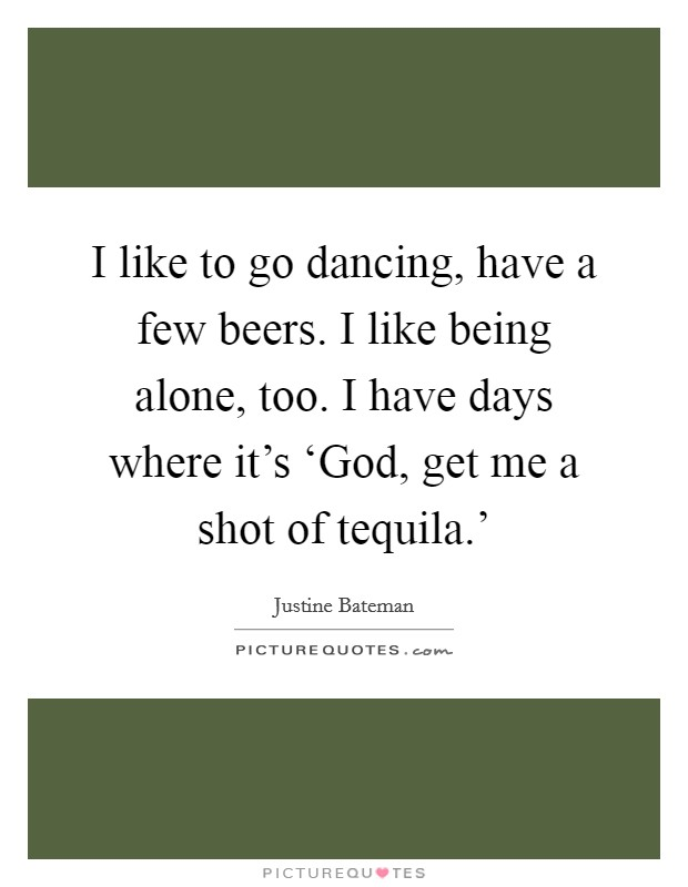 I like to go dancing, have a few beers. I like being alone, too. I have days where it's 'God, get me a shot of tequila.' Picture Quote #1