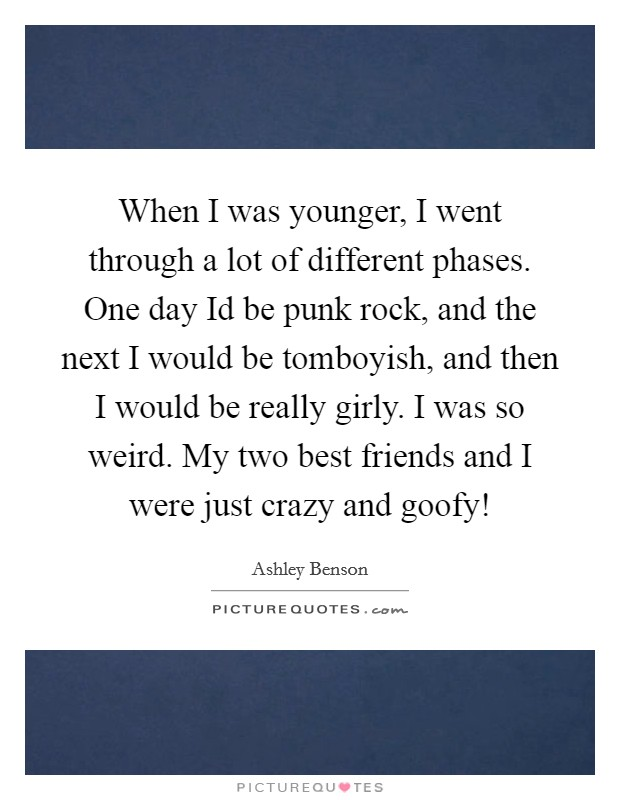 When I was younger, I went through a lot of different phases. One day Id be punk rock, and the next I would be tomboyish, and then I would be really girly. I was so weird. My two best friends and I were just crazy and goofy! Picture Quote #1