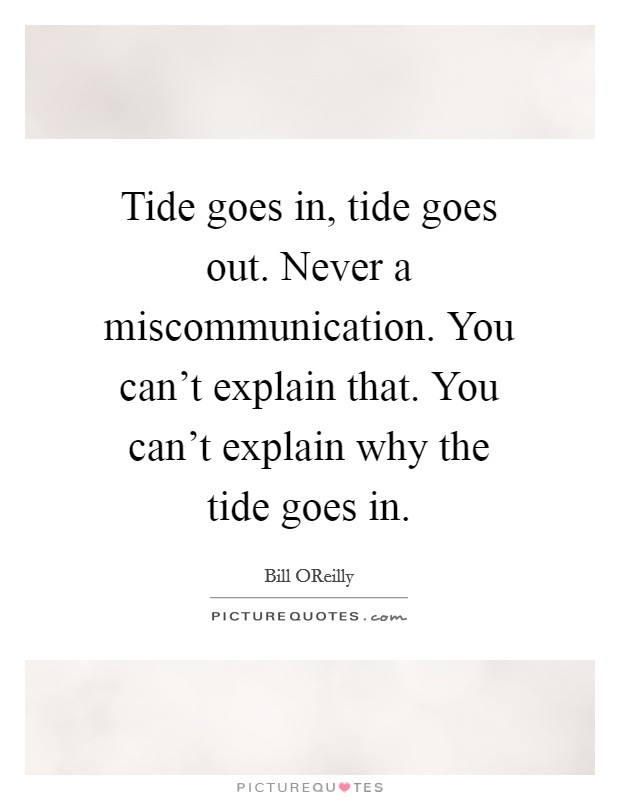 Tide goes in, tide goes out. Never a miscommunication. You can't explain that. You can't explain why the tide goes in Picture Quote #1