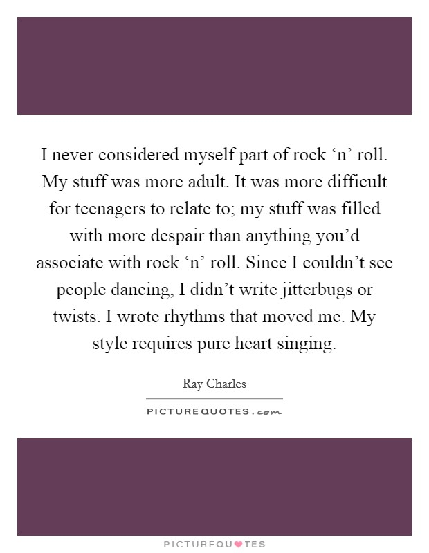 I never considered myself part of rock 'n' roll. My stuff was more adult. It was more difficult for teenagers to relate to; my stuff was filled with more despair than anything you'd associate with rock 'n' roll. Since I couldn't see people dancing, I didn't write jitterbugs or twists. I wrote rhythms that moved me. My style requires pure heart singing Picture Quote #1
