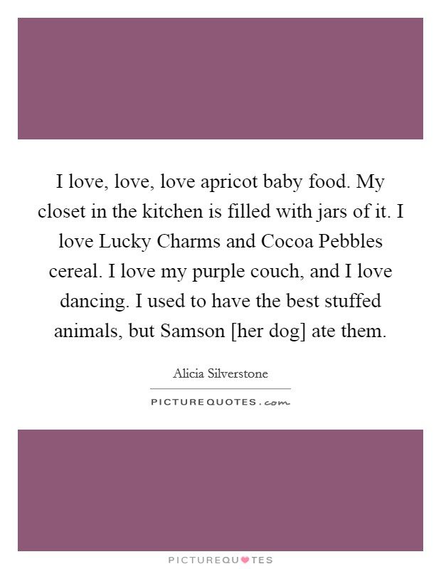 I love, love, love apricot baby food. My closet in the kitchen is filled with jars of it. I love Lucky Charms and Cocoa Pebbles cereal. I love my purple couch, and I love dancing. I used to have the best stuffed animals, but Samson [her dog] ate them Picture Quote #1