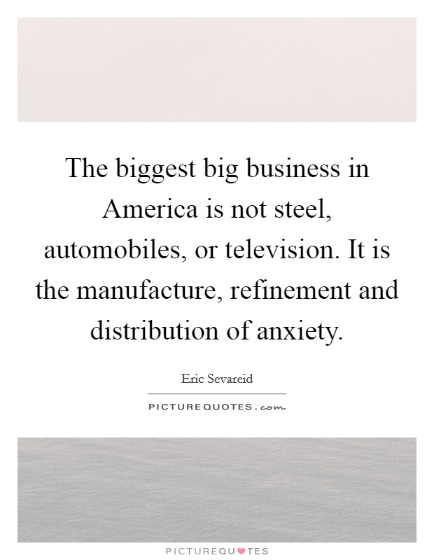 The biggest big business in America is not steel, automobiles, or television. It is the manufacture, refinement and distribution of anxiety Picture Quote #1