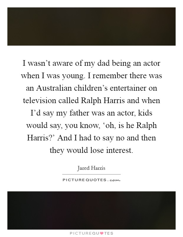 I wasn't aware of my dad being an actor when I was young. I remember there was an Australian children's entertainer on television called Ralph Harris and when I'd say my father was an actor, kids would say, you know, 'oh, is he Ralph Harris?' And I had to say no and then they would lose interest Picture Quote #1