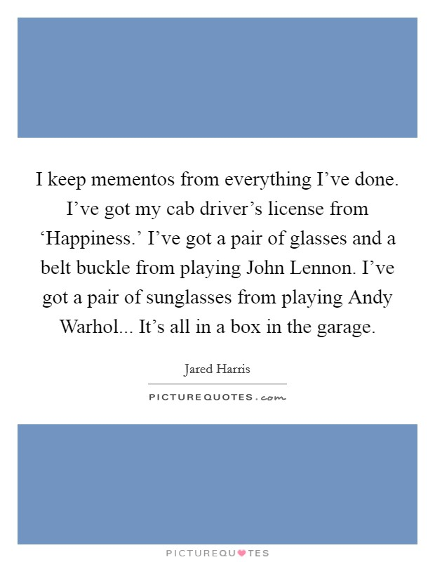I keep mementos from everything I've done. I've got my cab driver's license from 'Happiness.' I've got a pair of glasses and a belt buckle from playing John Lennon. I've got a pair of sunglasses from playing Andy Warhol... It's all in a box in the garage Picture Quote #1