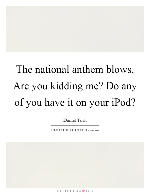 The national anthem blows. Are you kidding me? Do any of you have it on your iPod? Picture Quote #1