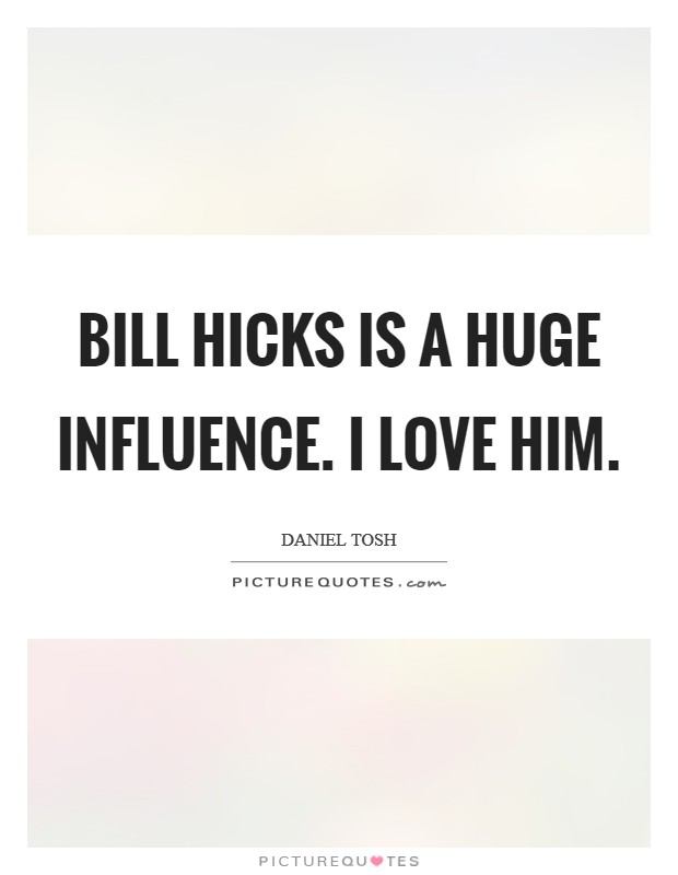 Bill Hicks is a huge influence. I love him Picture Quote #1