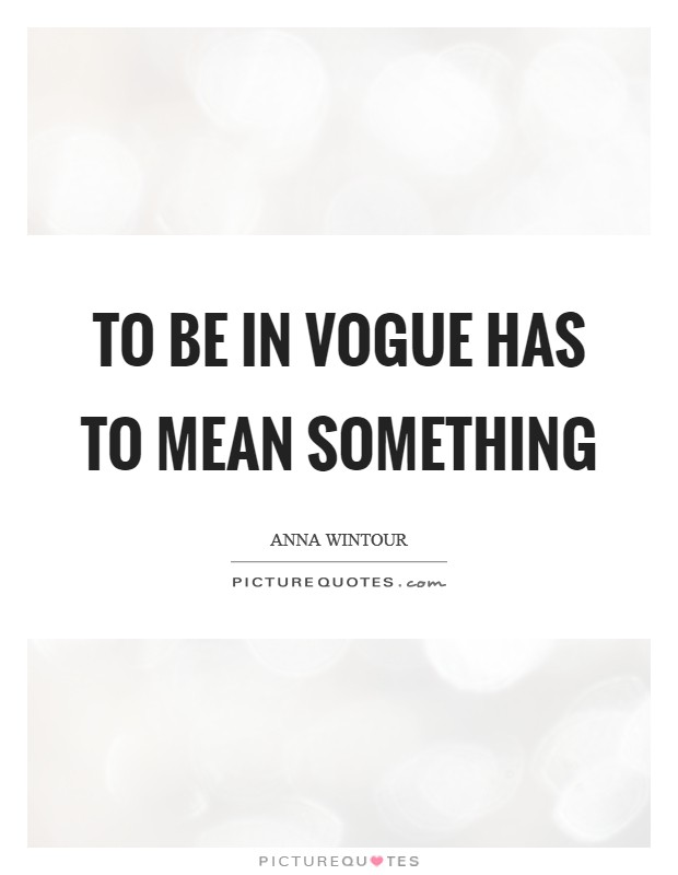 To be in Vogue has to mean something Picture Quote #1