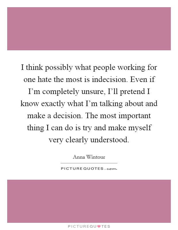I think possibly what people working for one hate the most is indecision. Even if I'm completely unsure, I'll pretend I know exactly what I'm talking about and make a decision. The most important thing I can do is try and make myself very clearly understood Picture Quote #1