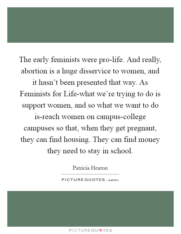 The early feminists were pro-life. And really, abortion is a huge disservice to women, and it hasn't been presented that way. As Feminists for Life-what we're trying to do is support women, and so what we want to do is-reach women on campus-college campuses so that, when they get pregnant, they can find housing. They can find money they need to stay in school Picture Quote #1