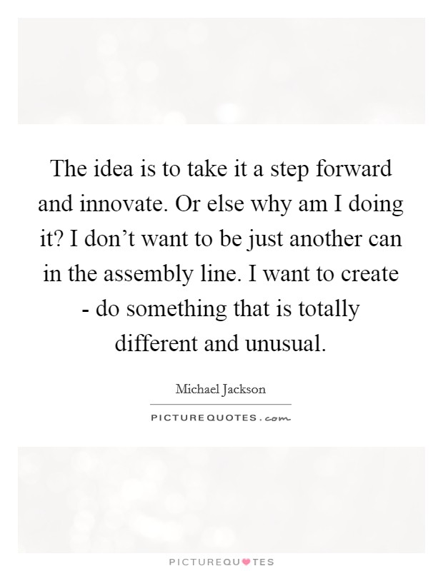 The idea is to take it a step forward and innovate. Or else why am I doing it? I don't want to be just another can in the assembly line. I want to create - do something that is totally different and unusual Picture Quote #1