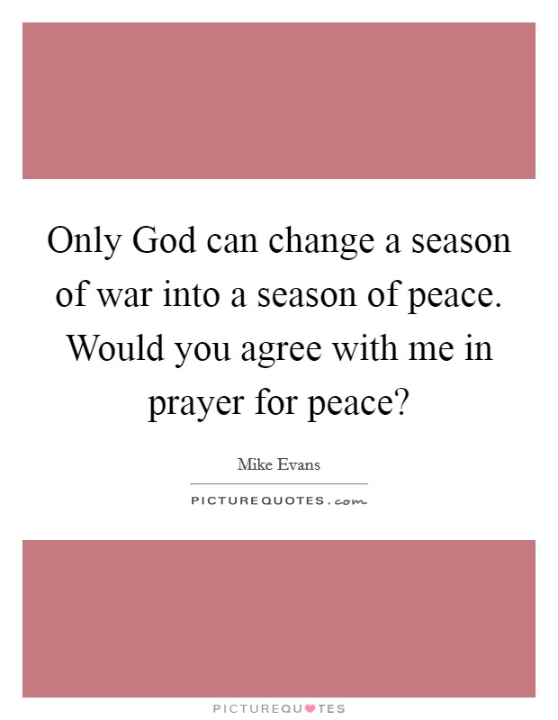 Only God can change a season of war into a season of peace. Would you agree with me in prayer for peace? Picture Quote #1