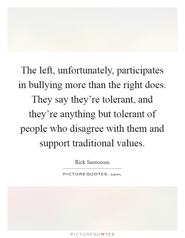 The left, unfortunately, participates in bullying more than the right does. They say they're tolerant, and they're anything but tolerant of people who disagree with them and support traditional values Picture Quote #1