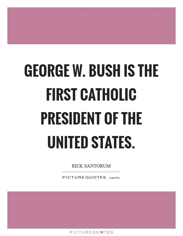 George W. Bush is the first Catholic president of the United States Picture Quote #1