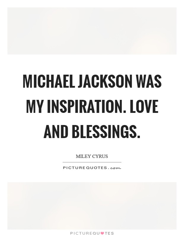 Michael Jackson was my inspiration. Love and blessings Picture Quote #1